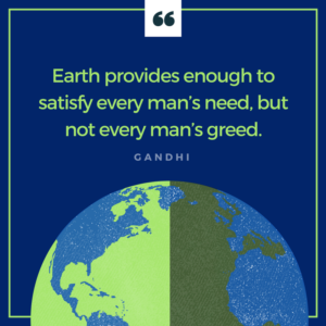 Earth provides enough to satisfy every man's need, but not enough to satisfy every man's greed. - Gandhi - QUOTE